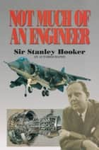 Not Much of an Engineer ebook by Sir Stanley Hooker,Bill Gunston Bill Gunston