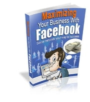 Maximizing Your Business With Facebook ebook by Anonymous