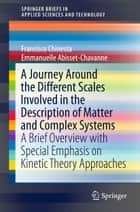 A Journey Around the Different Scales Involved in the Description of Matter and Complex Systems - A Brief Overview with Special Emphasis on Kinetic Theory Approaches ebook by Francisco Chinesta, Emmanuelle Abisset-Chavanne