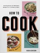 How to Cook - Building Blocks and 100 Simple Recipes for a Lifetime of Meals: A Cookbook ebook by Hugh Acheson