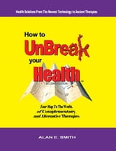 How to Unbreak Your Health - Your Map to the World of Complementary and Alternative Therapies ebook by Alan E. Smith