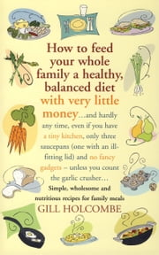 How to Feed Your Whole Family a Healthy, Balanced Diet with Very Little Money - and hardly any time, even if you have a tiny kitchen, only three saucepans (one with an ill-fitting lid) and no fancy gadgets - unless you count the garlic crusher… Simple, wholesome and nutritious recipes for family meals ebook by Gill Holcombe