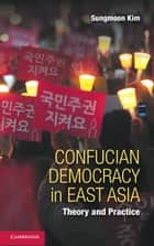 Confucian Democracy in East Asia - Theory and Practice ebook by Sungmoon Kim