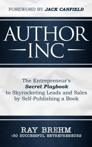 Author Inc: The Entrepreneur's Secret Playbook to Skyrocketing Leads and Sales by Self-publishing a Book ebook by Ray Brehm, Adam Houge, Derek Doepker,...