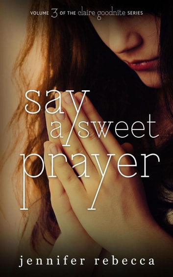 Say a Sweet Prayer - The Claire Goodnite Series, #3 ebook by Jennifer Rebecca