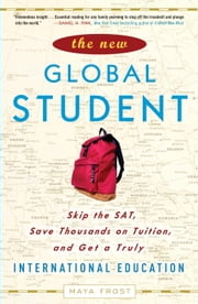 The New Global Student - Skip the SAT, Save Thousands on Tuition, and Get a Truly International Education ebook by Maya Frost