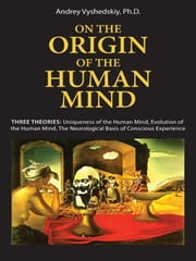 On The Origin Of The Human Mind: Three Theories: Uniqueness Of The Human Mind, Evolution Of The Human Mind, And The Neurological Basis Of Conscious Experience (Mobi Science) ebook by Andrey Vyshedskiy