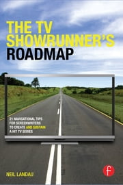 The TV Showrunner's Roadmap - 21 Navigational Tips for Screenwriters to Create and Sustain a Hit TV Series ebook by Neil Landau