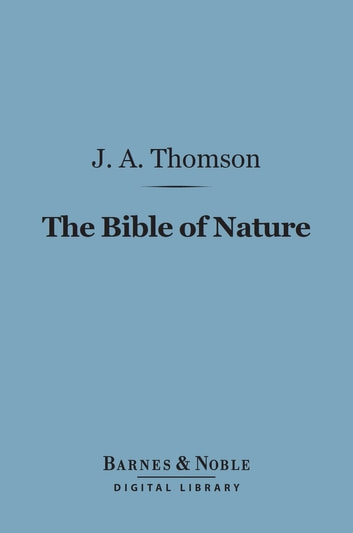 The Bible of Nature (Barnes & Noble Digital Library) ebook by J. Arthur Thomson