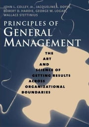 Principles of General Management: The Art and Science of Getting Results Across Organizational Boundaries ebook by Colley, John L.