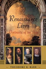 Renaissance Lives: Portraits Of An Age ebook by Rabb, Theodore