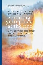 Claiming Your Place at the Fire - Living the Second Half of Your Life on Purpose ebook by Richard J. Leider,David Shapiro