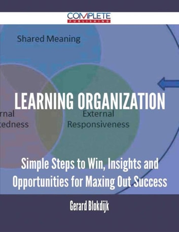 Learning Organization - Simple Steps to Win, Insights and Opportunities for Maxing Out Success ebook by Gerard Blokdijk