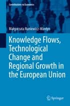 Knowledge Flows, Technological Change and Regional Growth in the European Union ebook by Małgorzata Runiewicz-Wardyn