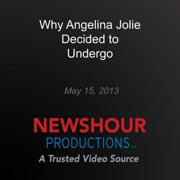 Why Angelina Jolie Decided to Undergo Preventative Double Mastectomy audiobook by PBS NewsHour