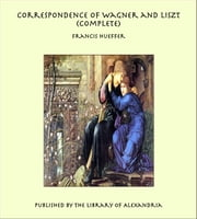 Correspondence of Wagner and Liszt (Complete) ebook by Francis Hueffer