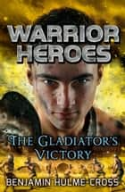 Warrior Heroes: The Gladiator's Victory ebook by Mr Benjamin Hulme-Cross