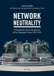 Network Neutrality - Switzerland's role in the genesis of the Telegraph Union, 1855-1875 ebook by Gabriele Balbi,Simone Fari,Giuseppe Richeri,Spartaco Calvo