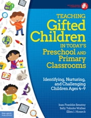 Teaching Gifted Children in Today's Preschool and Primary Classrooms - Identifying, Nurturing, and Challenging Children Ages 4–9 ebook by Joan Franklin Smutny, M.A.,Sally Yahnke Walker, Ph.D.,I. Ellen Honeck,, Ph.D.