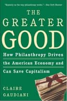 The Greater Good - How Philanthropy Drives the American Economy and Can Save Capitalism ebook by Claire Gaudiani, Ph.D.