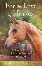 For the Love of Horses - Everyday Lessons from Life in the Saddle ebook by Amber H. Massey
