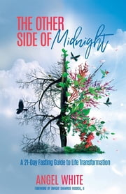 The Other Side of Midnight - A 21-Day Fasting Guide to Life Transformation ebook by Angel White
