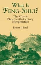 What Is Feng-Shui? - The Classic Nineteenth-Century Interpretation ebook by Ernest J. Eitel