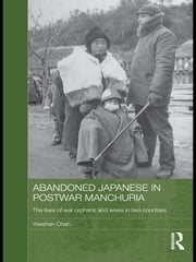 Abandoned Japanese in Postwar Manchuria - The Lives of War Orphans and Wives in Two Countries ebook by Yeeshan Chan