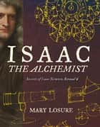 Isaac the Alchemist: Secrets of Isaac Newton, Reveal'd ebook by Mary Losure