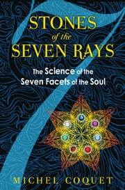 Stones of the Seven Rays: The Science of the Seven Facets of the Soul - The Science of the Seven Facets of the Soul ebook by Michel Coquet