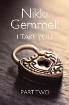 I Take You: Part 2 of 3 ebook by Nikki Gemmell