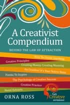 "A Creativist Compendium - Beyond The ""Law"" of Attraction ebook by Orna Ross"