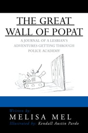 THE GREAT WALL OF POPAT - A JOURNAL OF A LESBIAN'S ADVENTURES GETTING THROUGH POLICE ACADEMY ebook by Melisa Mel