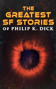 The Greatest SF Stories of Philip K. Dick - 34 Titles in One Volume ebook by Philip K. Dick