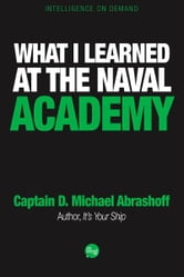 What I Learned at the Naval Academy ebook by Captain D. Michael Abrashoff