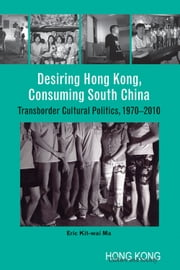 Desiring Hong Kong, Consuming South China - Transborder Cultural Politics, 1970-2010 ebook by Eric Kit-wai Ma