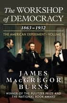 The Workshop of Democracy, 1863–1932 - 1863–1932 ebook by James MacGregor Burns