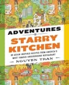 Adventures in Starry Kitchen - 88 Asian-Inspired Recipes from America's Most Famous Underground Restaurant ebook by Nguyen Tran
