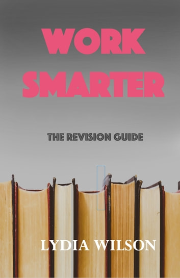Work Smarter - Revision guide eBook by Lydia Wilson