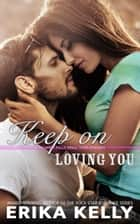 Keep On Loving You ebook by Erika Kelly