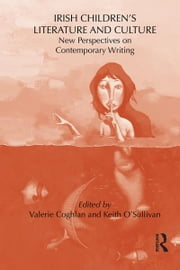 Irish Children's Literature and Culture - New Perspectives on Contemporary Writing ebook by Keith O'Sullivan,Valerie Coghlan