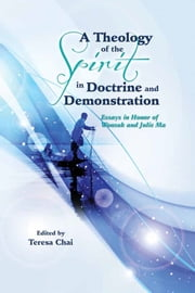 A Theology of the Spirit in Doctrine and Demonstration - Essays in Honor of Wonsuk and Julie Ma ebook by Teresa Chai,John F. Carter