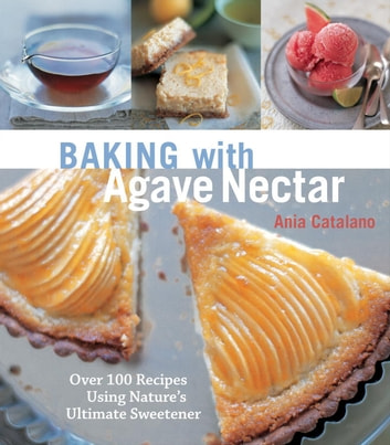 Baking with Agave Nectar - Over 100 Recipes Using Nature's Ultimate Sweetener eBook by Ania Catalano