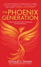 The Phoenix Generation - A New Era of Connection, Compassion, and Consciousness ebook by Kingsley L. Dennis