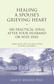 Healing a Spouse's Grieving Heart - 100 Practical Ideas After Your Husband or Wife Dies ebook by Alan D. Wolfelt, PhD