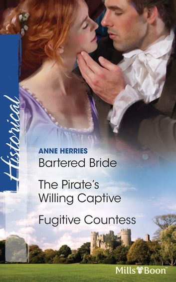 Bartered Bride/The Pirate's Willing Captive/Fugitive Countess eBook by Anne Herries,Anne Herries,Anne Herries