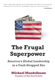The Frugal Superpower - America's Global Leadership in a Cash-Strapped Era ebook by Michael Mandelbaum