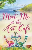 Meet Me at the Art Café (Choc Lit) eBook by Sue McDonagh