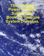 "The ""People Power"" Health Superbook: Book 10. Immune System Diseases eBook by Tony Kelbrat"