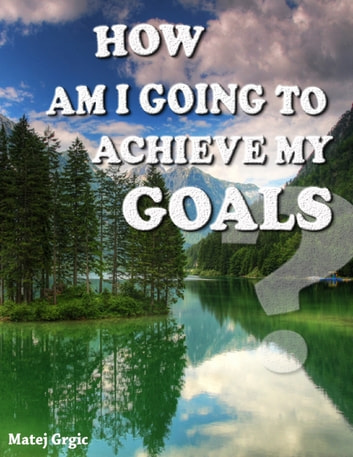 How Am I Going to Achieve My Goals ebook by Matej Grgic